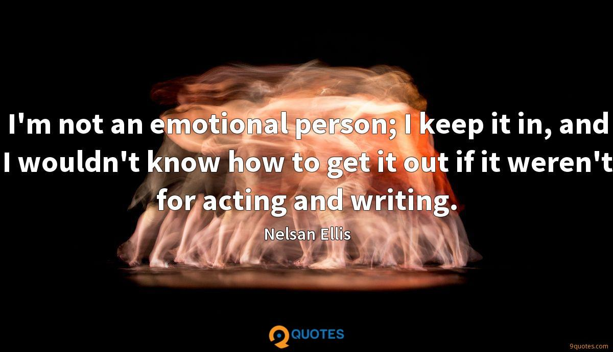 I'm not an emotional person; I keep it in, and I wouldn't know how to get it out if it weren't for acting and writing.