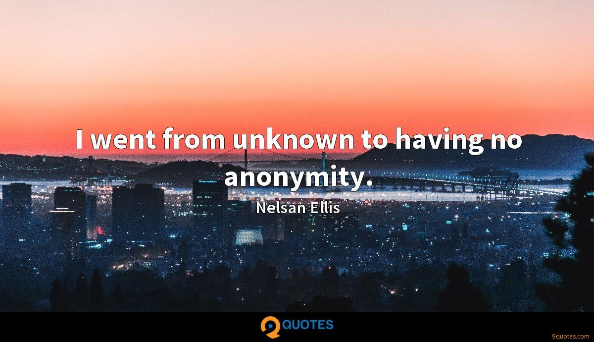 I went from unknown to having no anonymity.