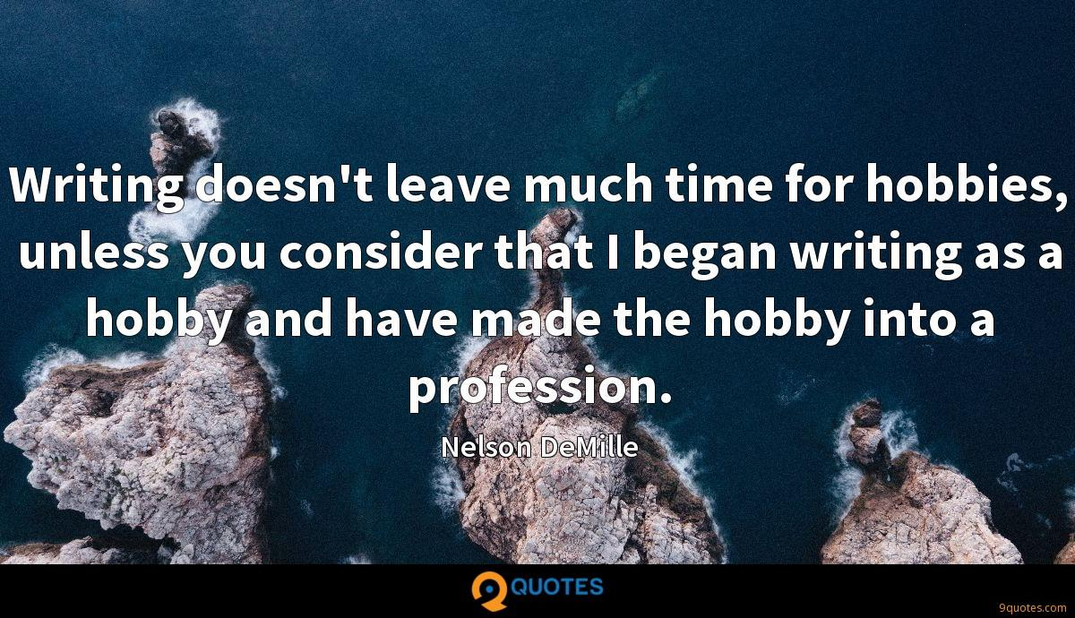 Writing doesn't leave much time for hobbies, unless you consider that I began writing as a hobby and have made the hobby into a profession.