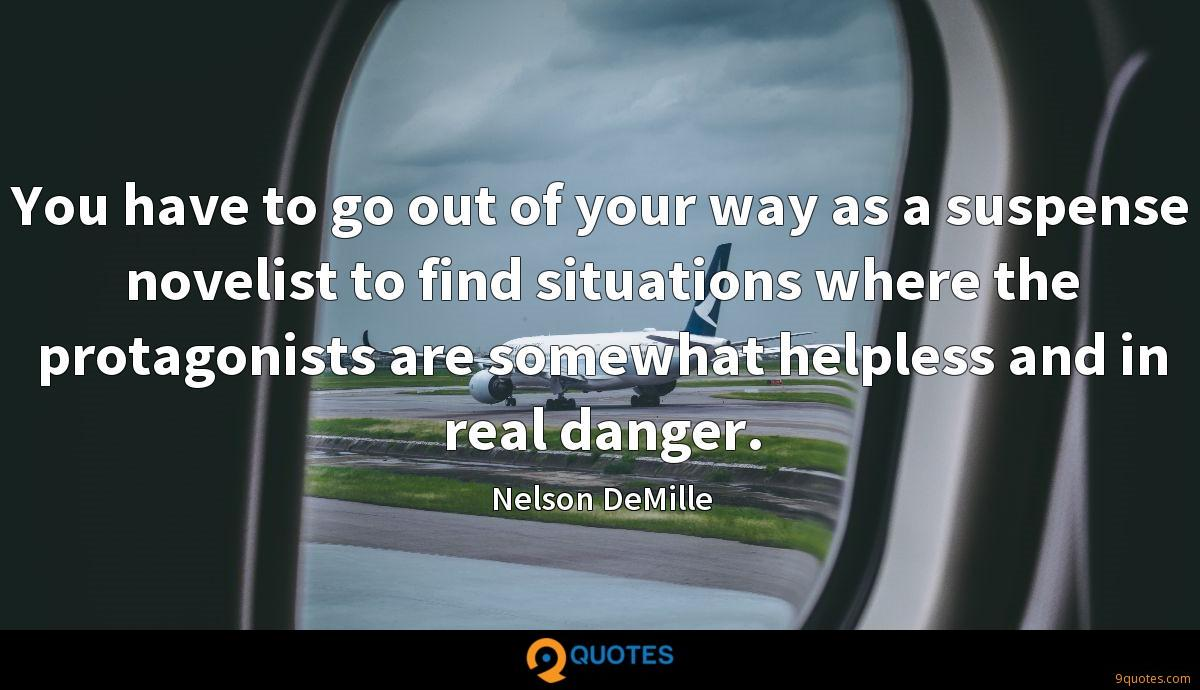 You have to go out of your way as a suspense novelist to find situations where the protagonists are somewhat helpless and in real danger.