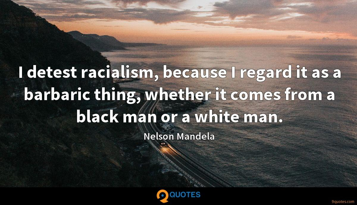 I detest racialism, because I regard it as a barbaric thing, whether it comes from a black man or a white man.