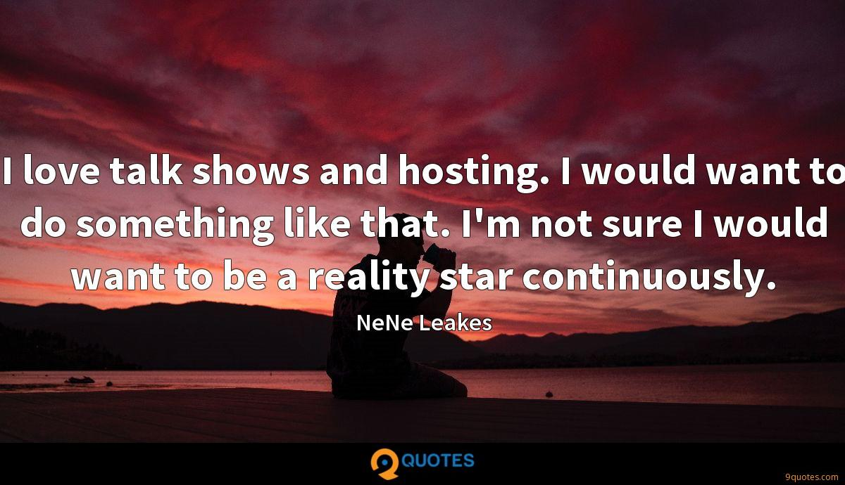 I love talk shows and hosting. I would want to do something like that. I'm not sure I would want to be a reality star continuously.