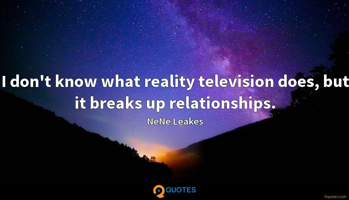 I don't know what reality television does, but it breaks up relationships.