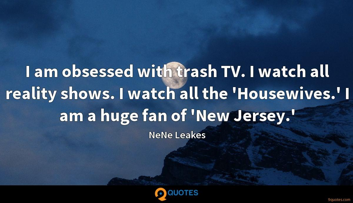 I am obsessed with trash TV. I watch all reality shows. I watch all the 'Housewives.' I am a huge fan of 'New Jersey.'