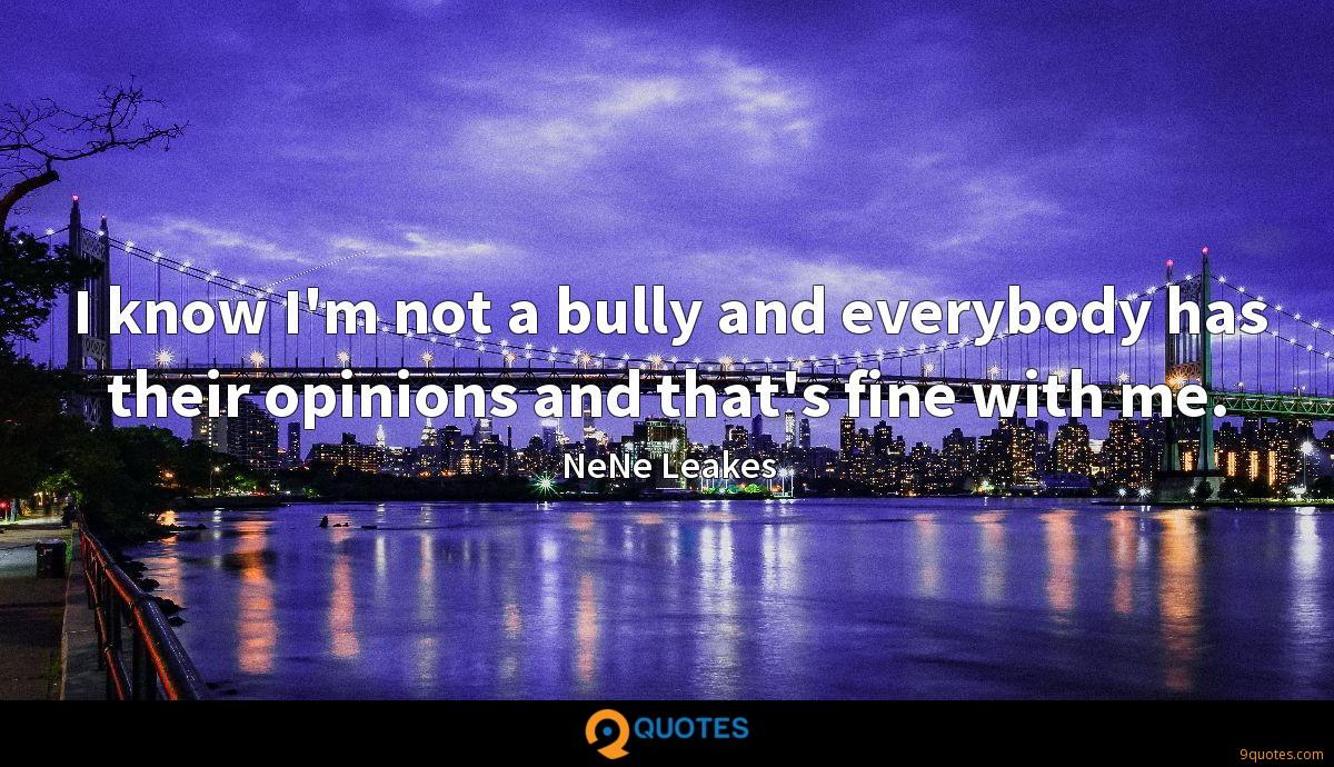 I know I'm not a bully and everybody has their opinions and that's fine with me.