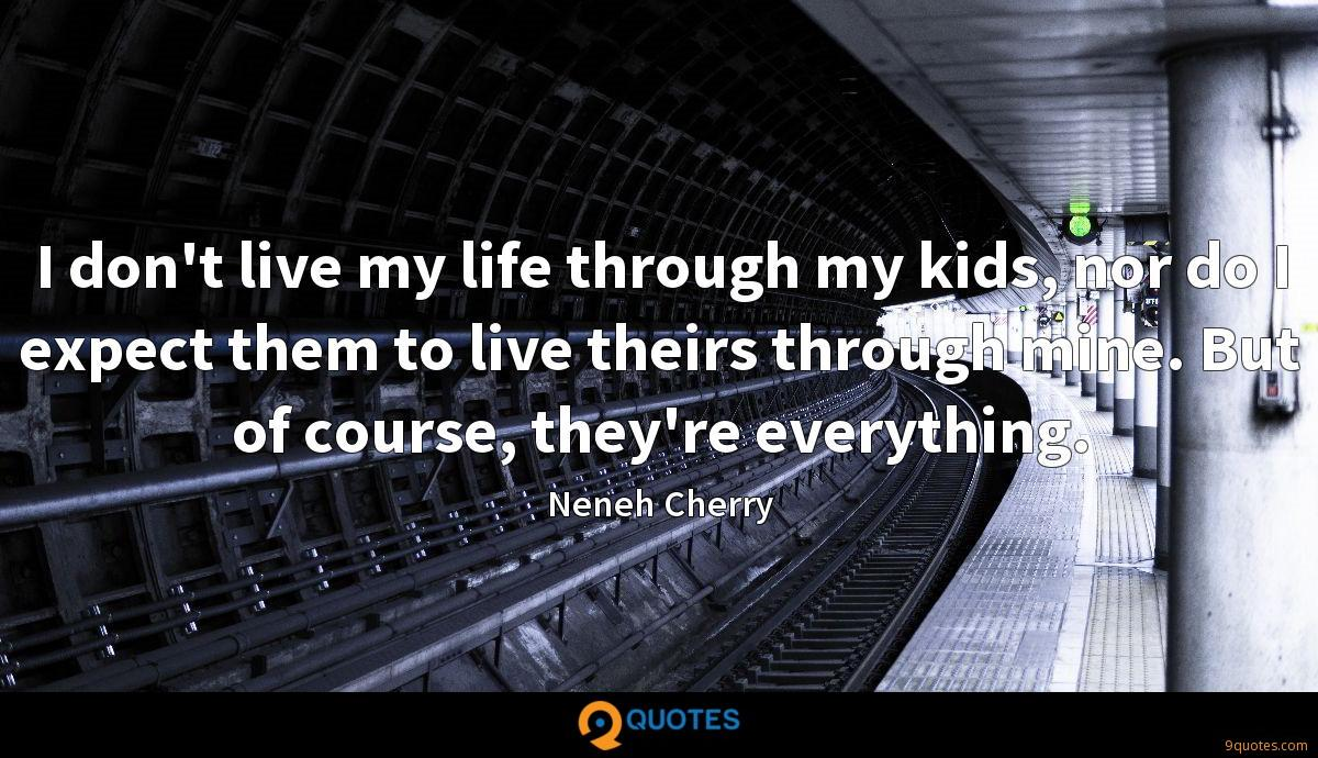 I don't live my life through my kids, nor do I expect them to live theirs through mine. But of course, they're everything.