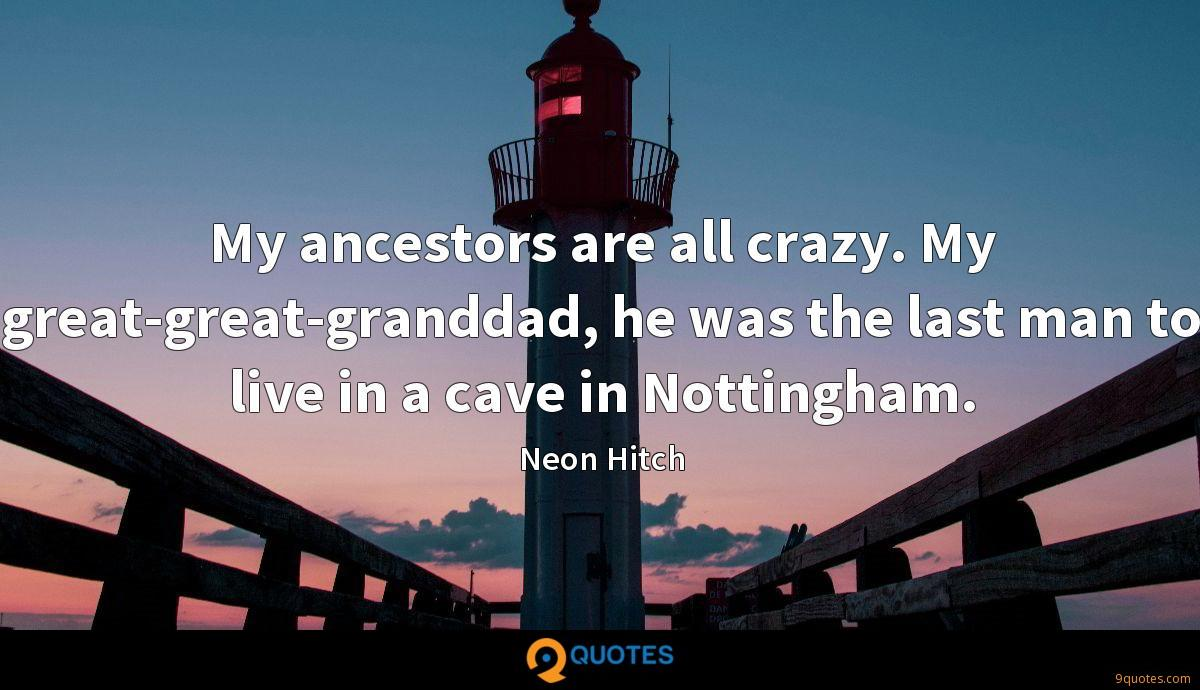 My ancestors are all crazy. My great-great-granddad, he was the last man to live in a cave in Nottingham.