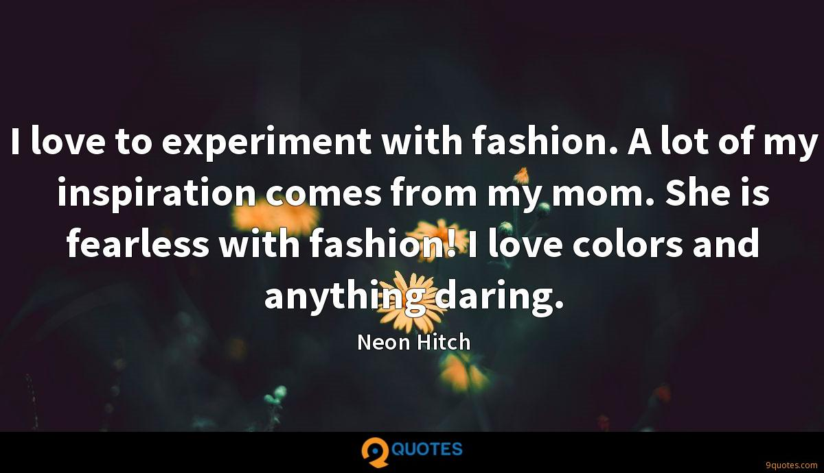I love to experiment with fashion. A lot of my inspiration comes from my mom. She is fearless with fashion! I love colors and anything daring.