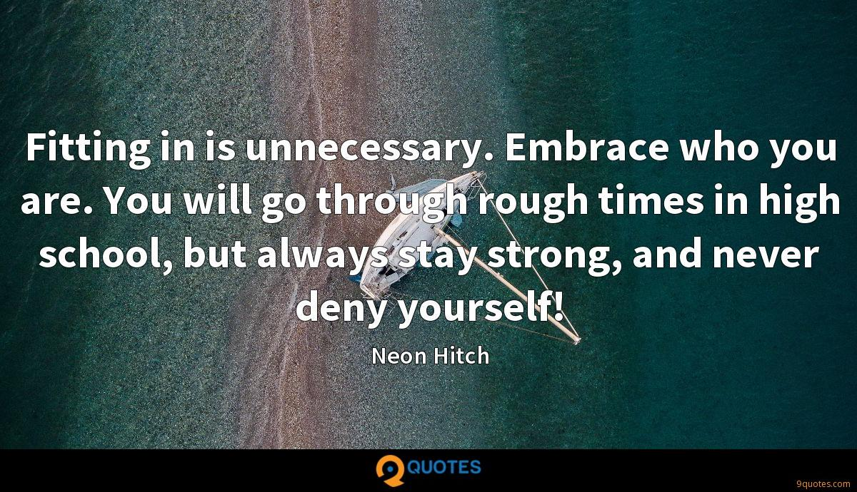 Fitting in is unnecessary. Embrace who you are. You will go through rough times in high school, but always stay strong, and never deny yourself!