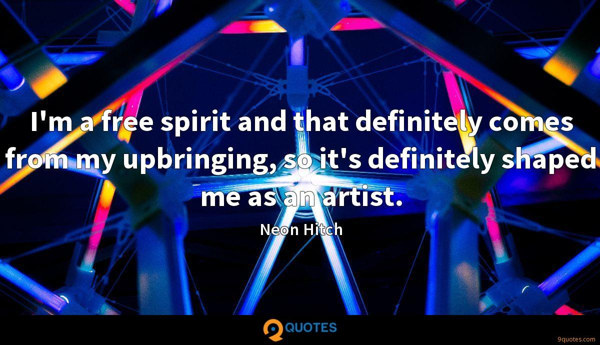 I'm a free spirit and that definitely comes from my upbringing, so it's definitely shaped me as an artist.