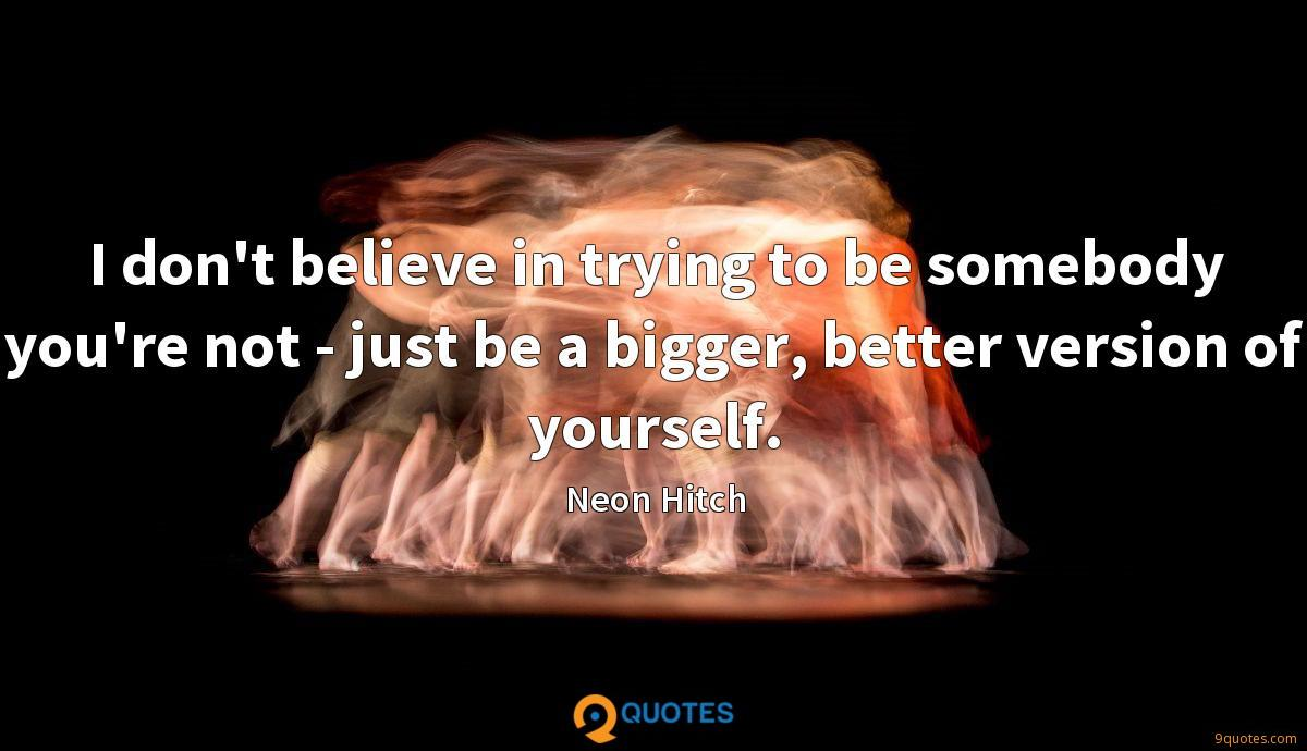 I don't believe in trying to be somebody you're not - just be a bigger, better version of yourself.
