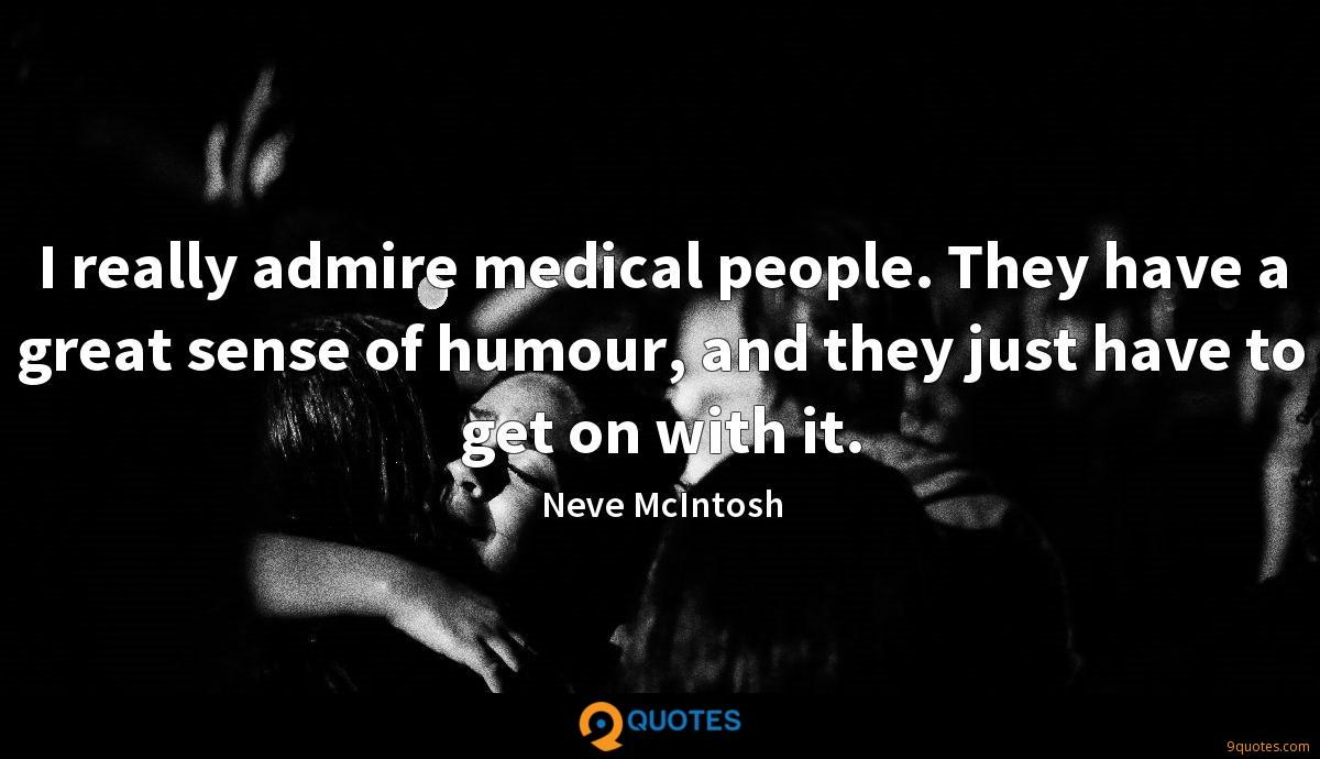 I really admire medical people. They have a great sense of humour, and they just have to get on with it.