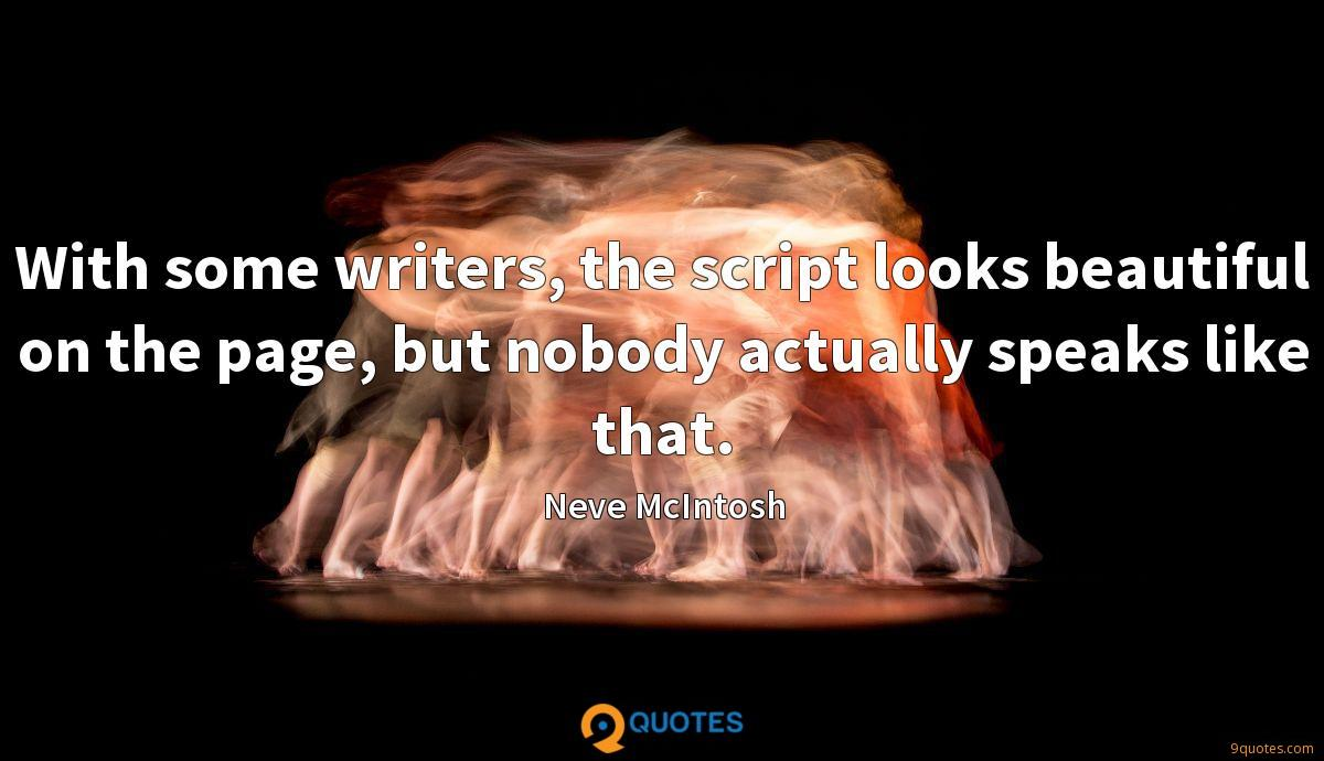 With some writers, the script looks beautiful on the page, but nobody actually speaks like that.