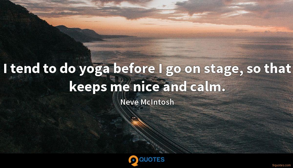 I tend to do yoga before I go on stage, so that keeps me nice and calm.