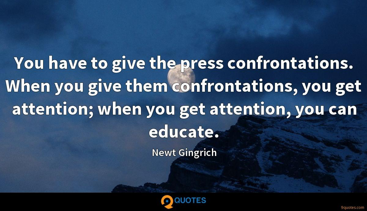 You have to give the press confrontations. When you give them confrontations, you get attention; when you get attention, you can educate.