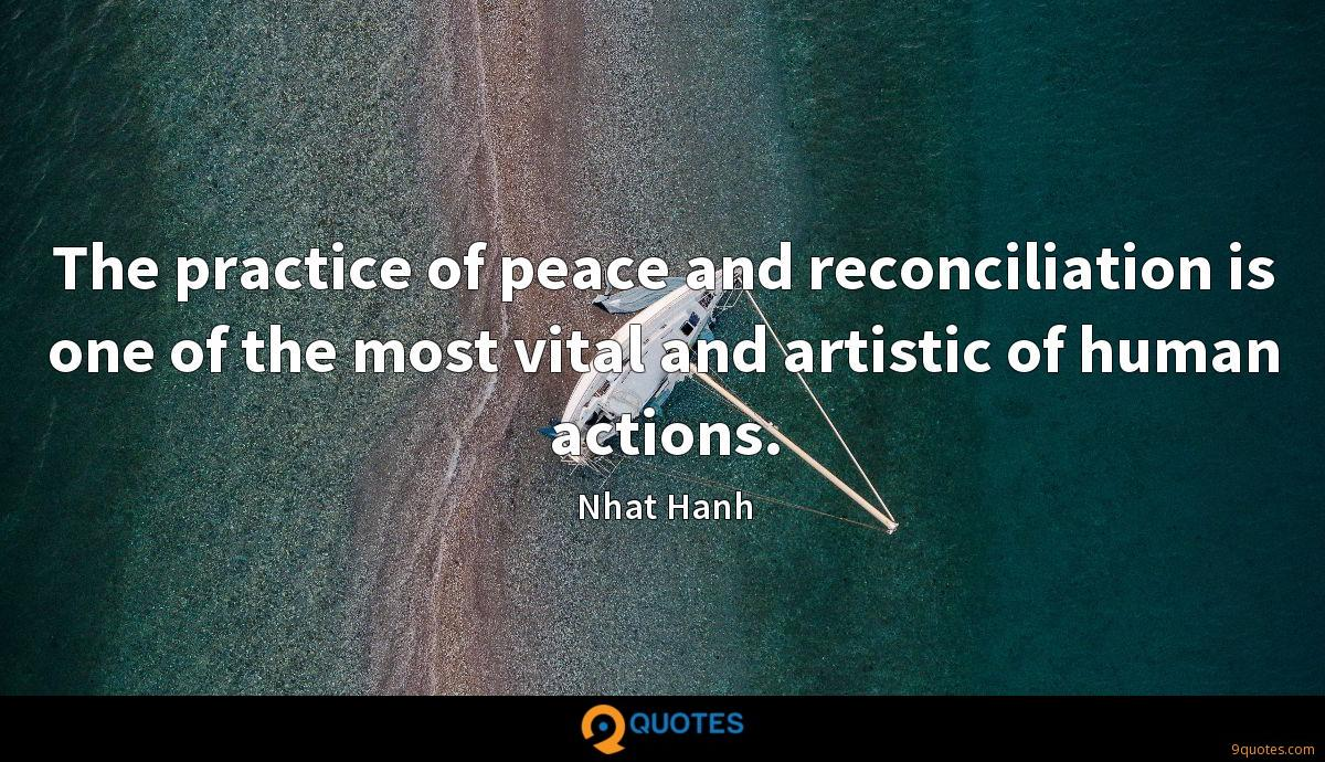 The practice of peace and reconciliation is one of the most vital and artistic of human actions.