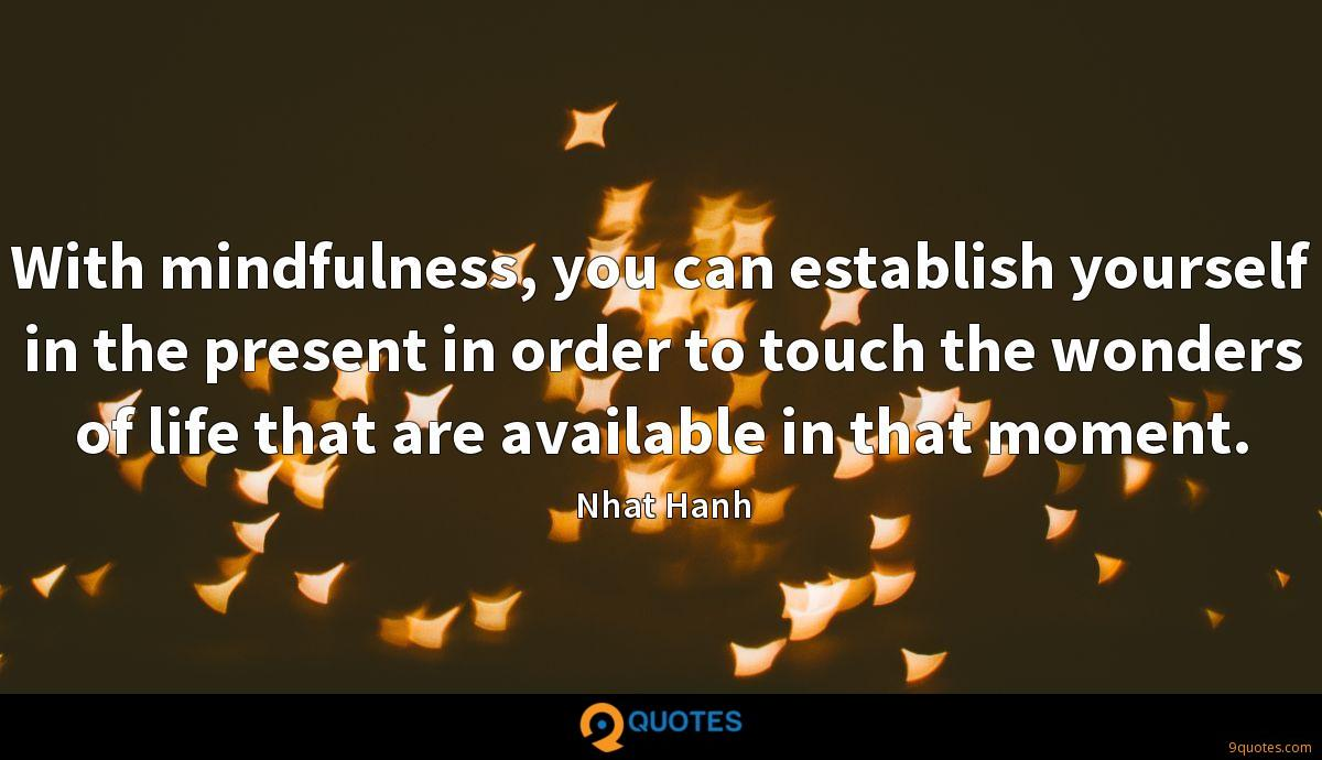 With mindfulness, you can establish yourself in the present in order to touch the wonders of life that are available in that moment.