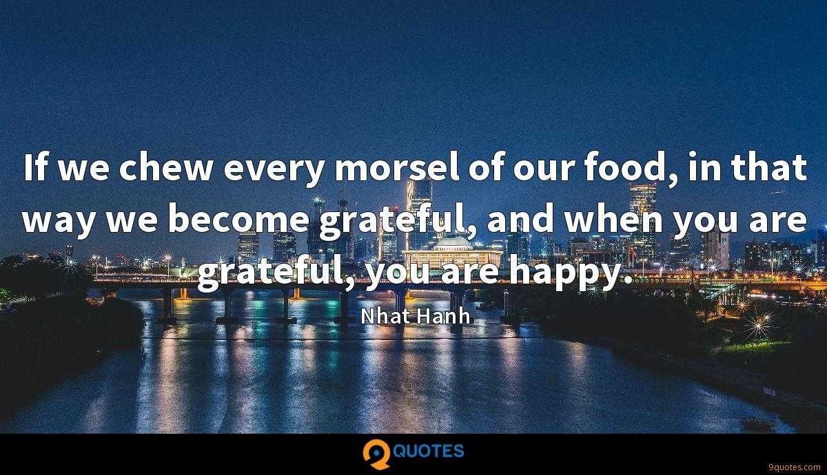 If we chew every morsel of our food, in that way we become grateful, and when you are grateful, you are happy.