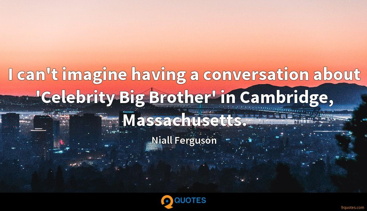 I can't imagine having a conversation about 'Celebrity Big Brother' in Cambridge, Massachusetts.