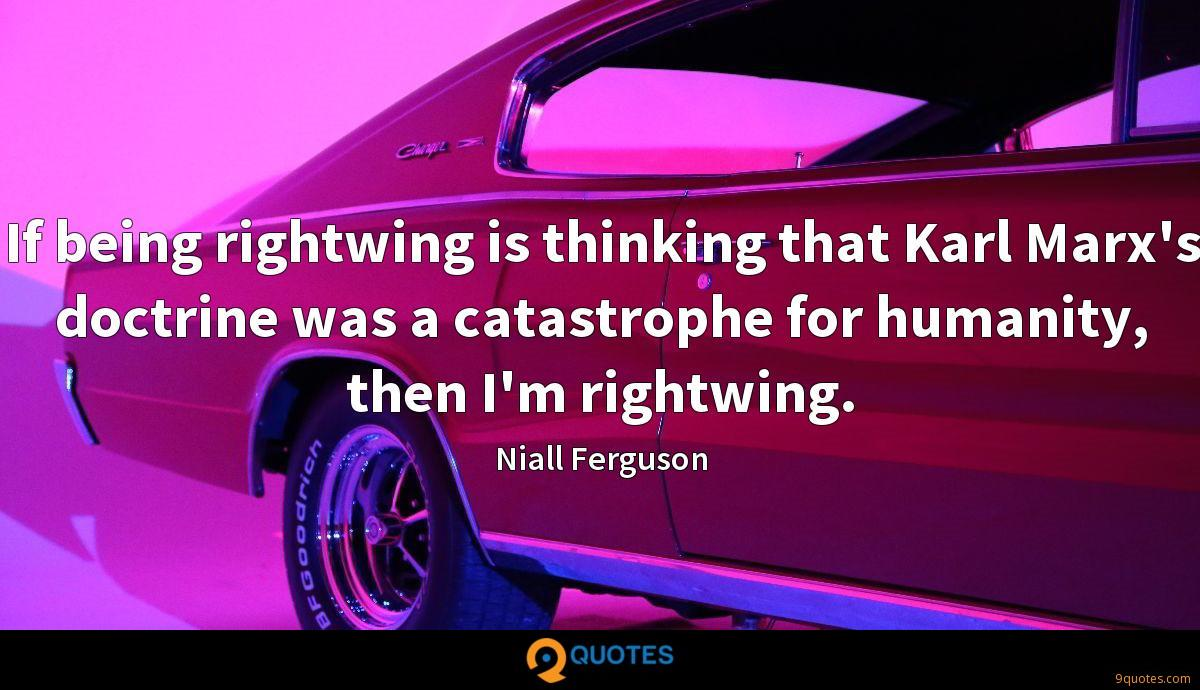 If being rightwing is thinking that Karl Marx's doctrine was a catastrophe for humanity, then I'm rightwing.