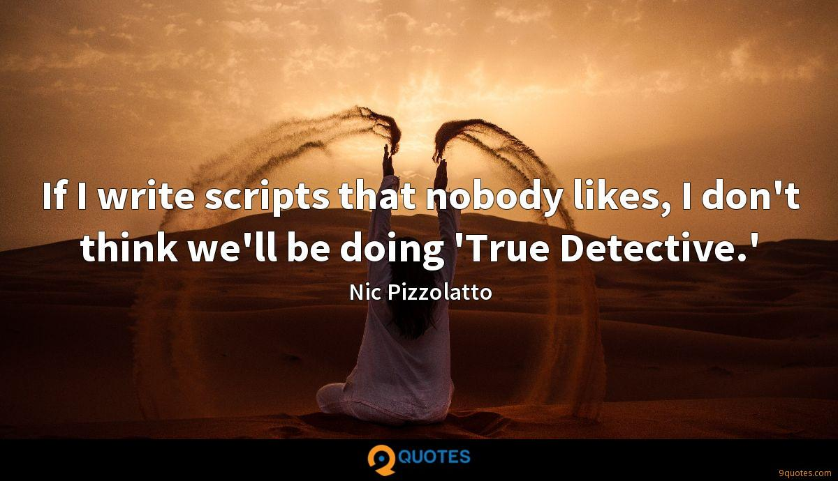 If I write scripts that nobody likes, I don't think we'll be doing 'True Detective.'