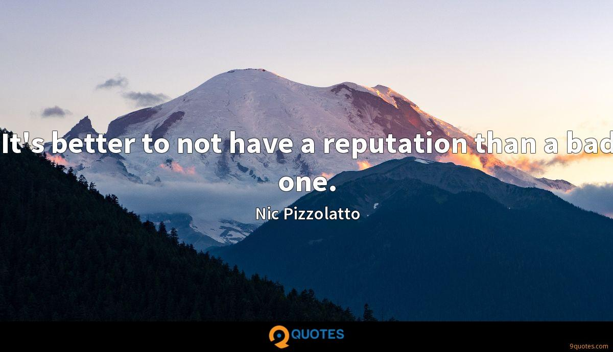 It's better to not have a reputation than a bad one.
