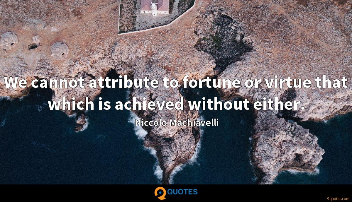 We cannot attribute to fortune or virtue that which is achieved without either.