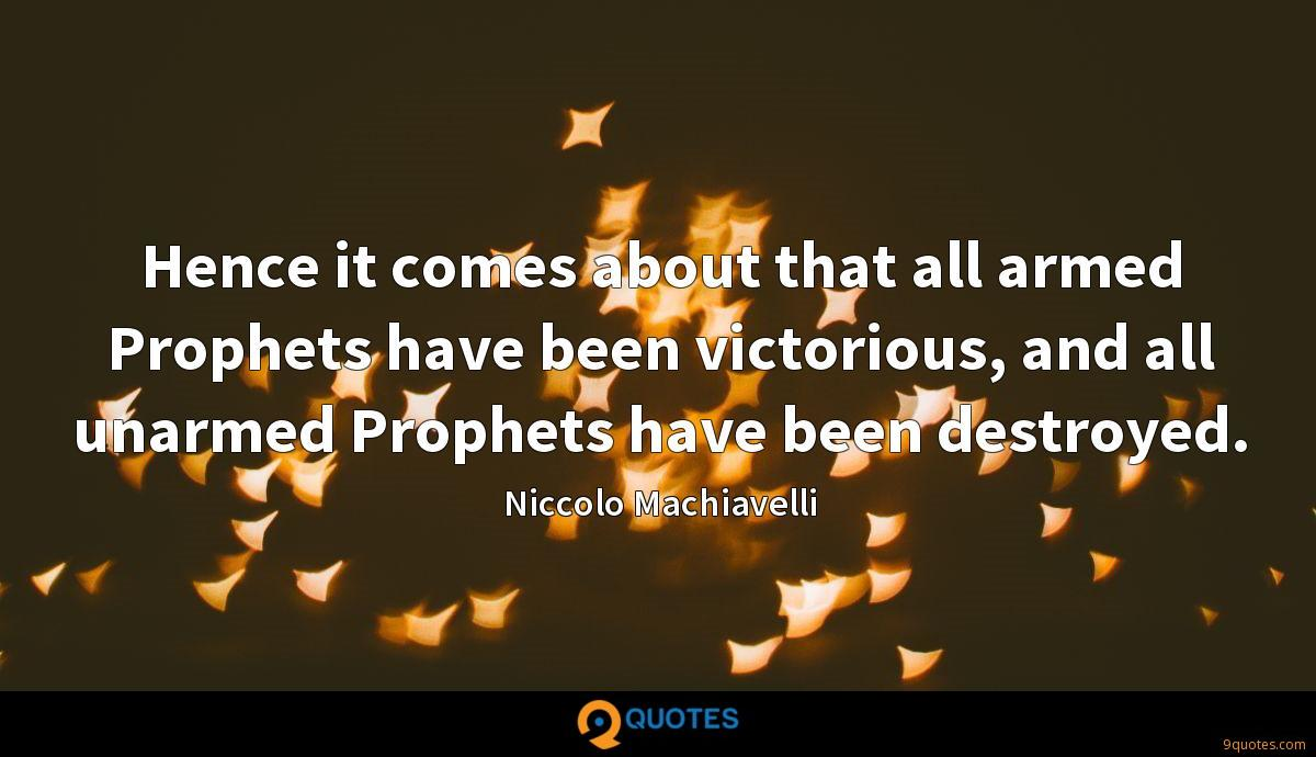 Hence it comes about that all armed Prophets have been victorious, and all unarmed Prophets have been destroyed.