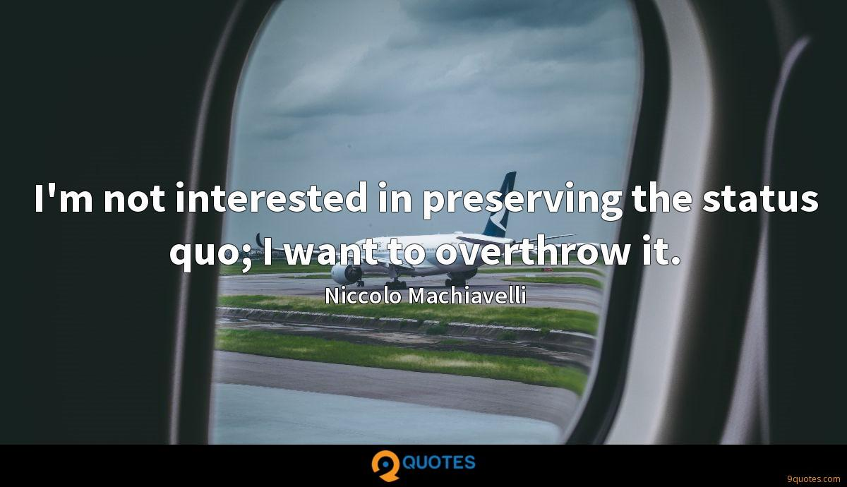 I'm not interested in preserving the status quo; I want to overthrow it.