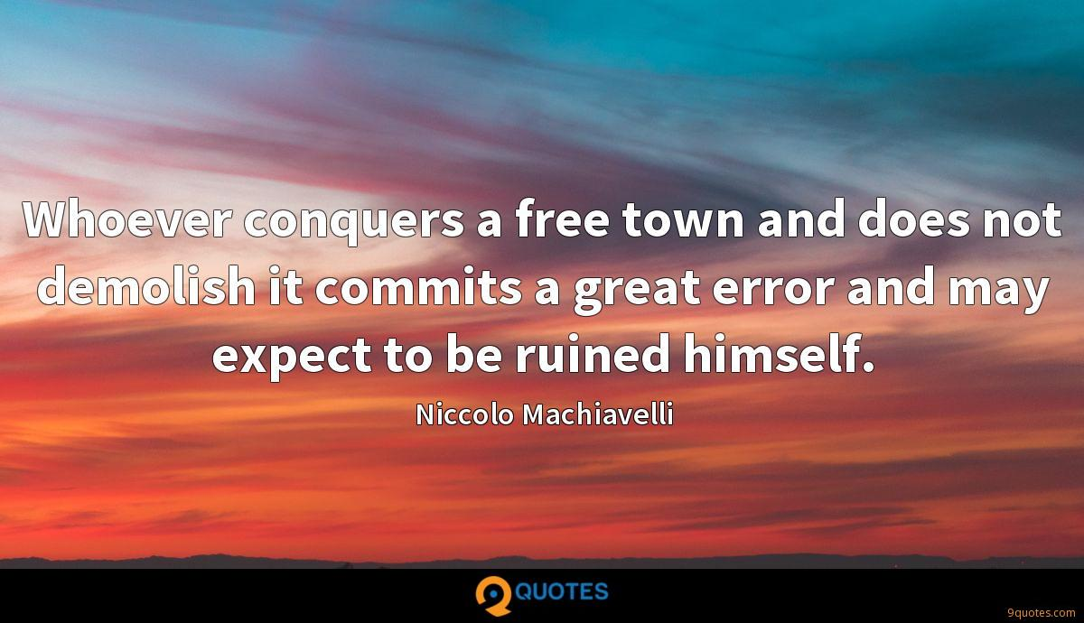 Whoever conquers a free town and does not demolish it commits a great error and may expect to be ruined himself.