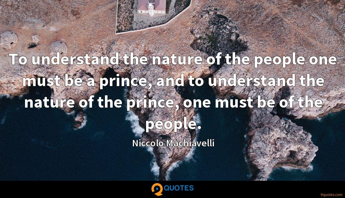 To understand the nature of the people one must be a prince, and to understand the nature of the prince, one must be of the people.