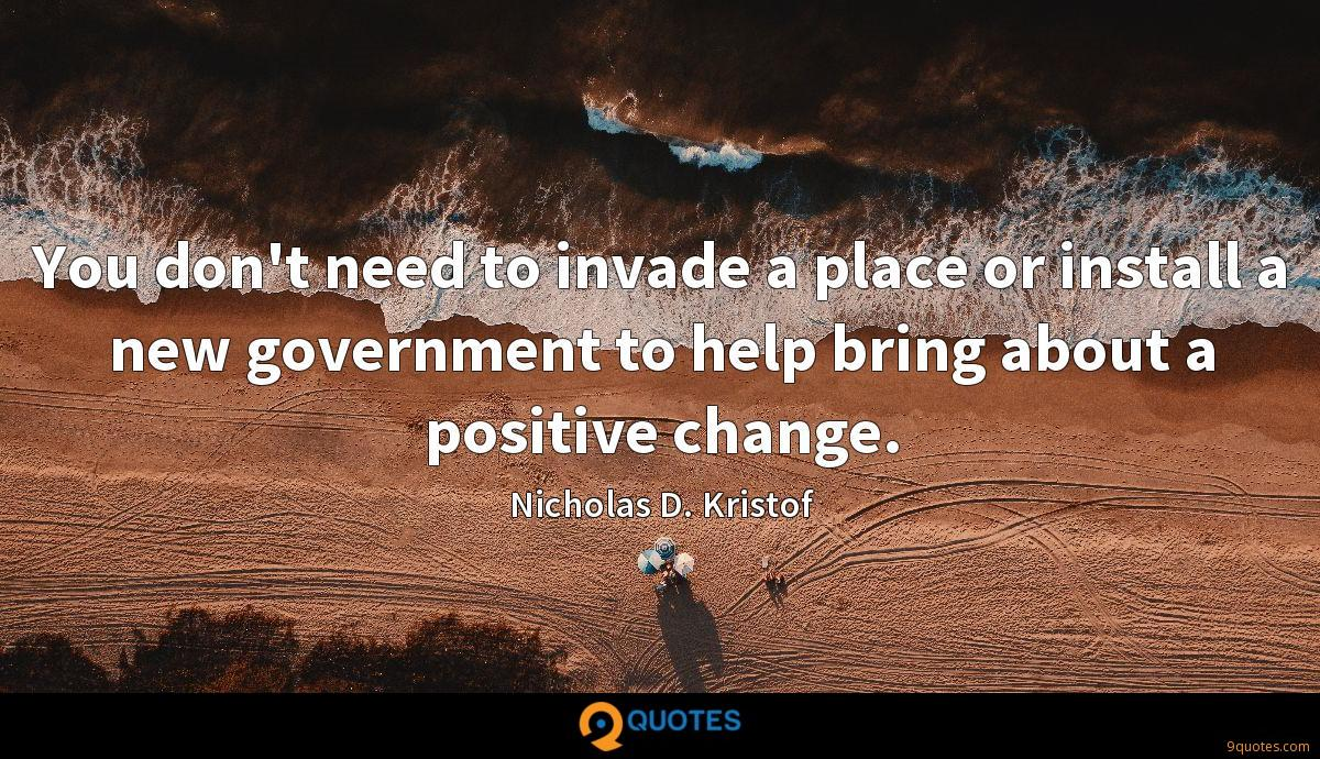 You don't need to invade a place or install a new government to help bring about a positive change.