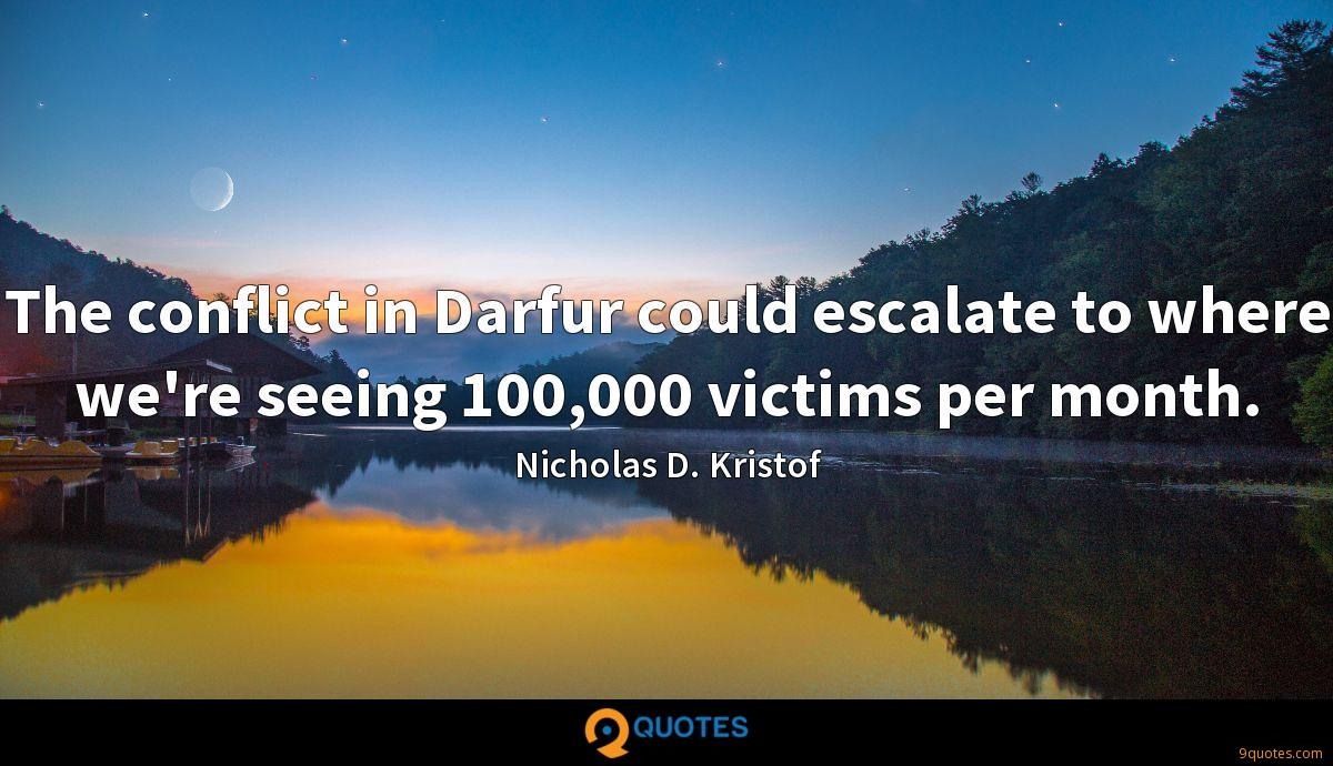 The conflict in Darfur could escalate to where we're seeing 100,000 victims per month.