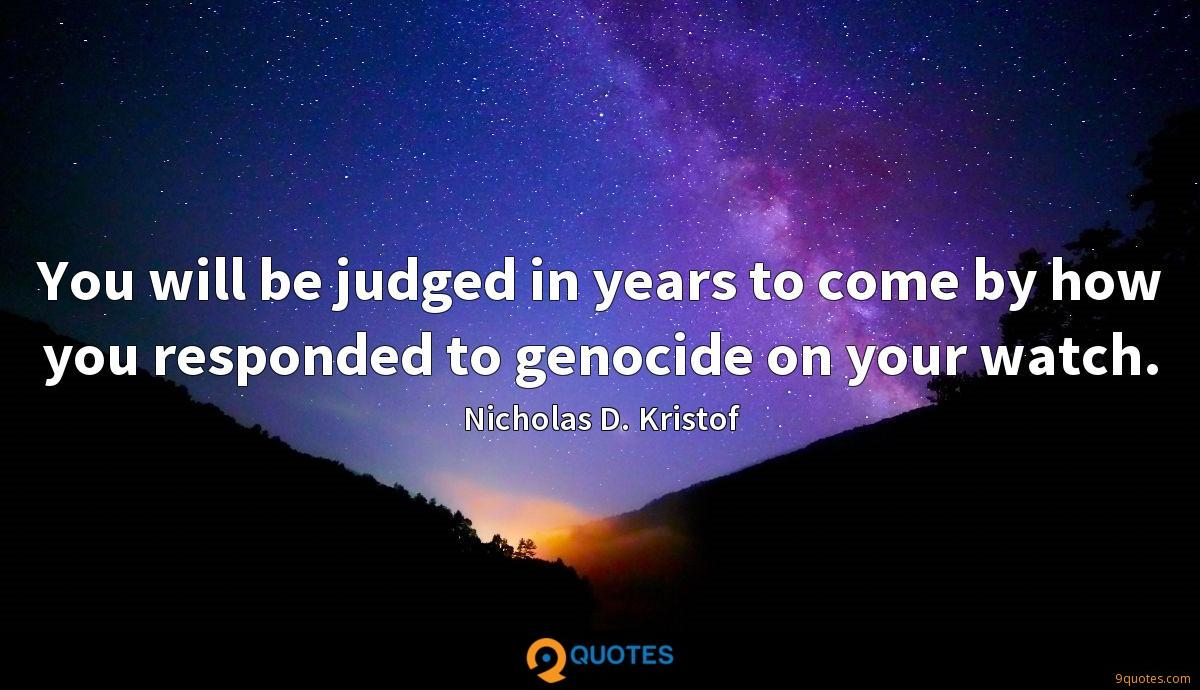 You will be judged in years to come by how you responded to genocide on your watch.