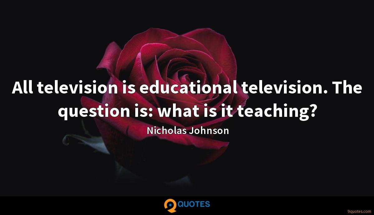 All television is educational television. The question is: what is it teaching?