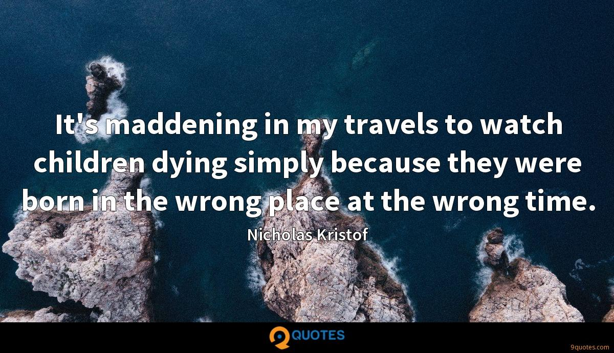 It's maddening in my travels to watch children dying simply because they were born in the wrong place at the wrong time.