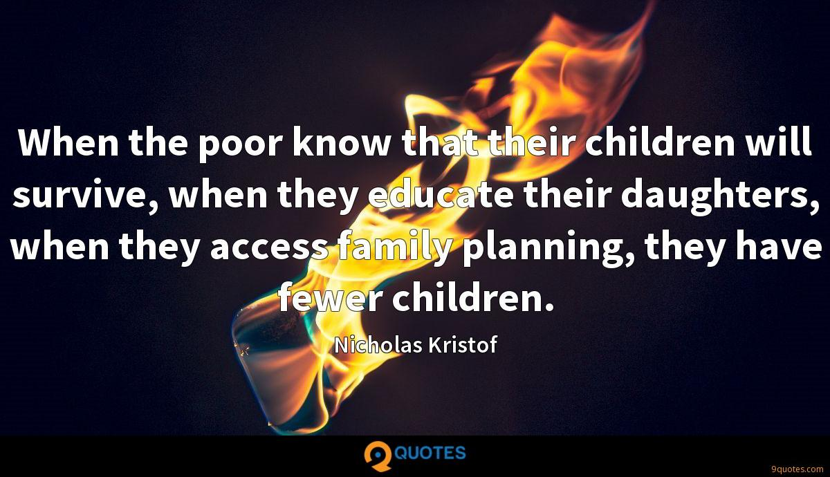 When the poor know that their children will survive, when they educate their daughters, when they access family planning, they have fewer children.