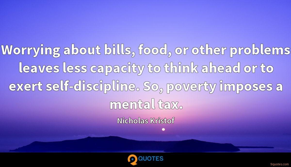 Worrying about bills, food, or other problems leaves less capacity to think ahead or to exert self-discipline. So, poverty imposes a mental tax.