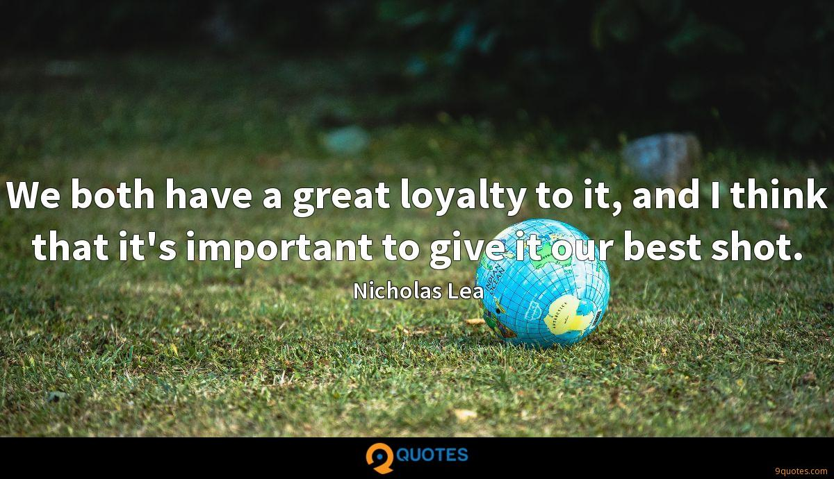 We both have a great loyalty to it, and I think that it's important to give it our best shot.