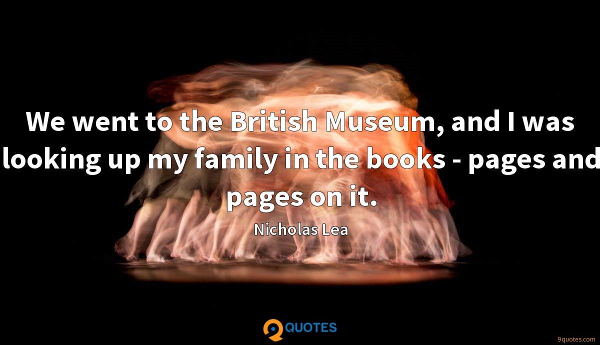 We went to the British Museum, and I was looking up my family in the books - pages and pages on it.