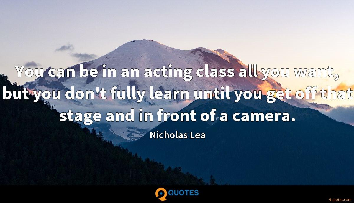 You can be in an acting class all you want, but you don't fully learn until you get off that stage and in front of a camera.