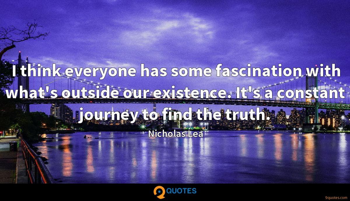 I think everyone has some fascination with what's outside our existence. It's a constant journey to find the truth.