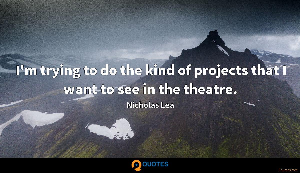 I'm trying to do the kind of projects that I want to see in the theatre.
