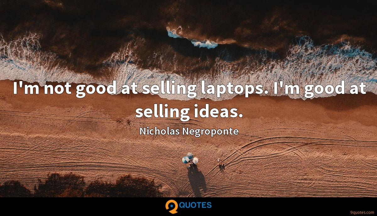 I'm not good at selling laptops. I'm good at selling ideas.