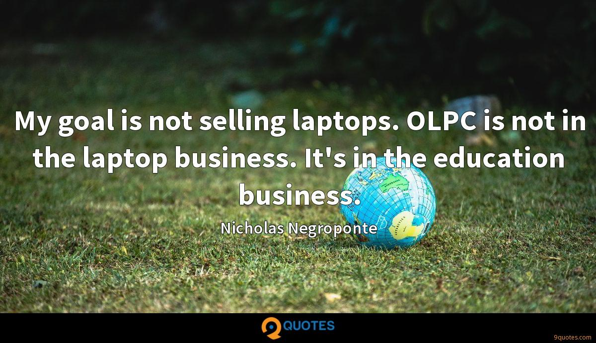 My goal is not selling laptops. OLPC is not in the laptop business. It's in the education business.