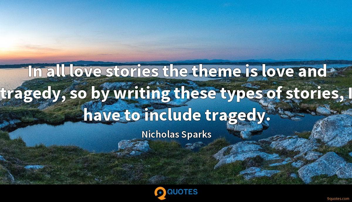 In all love stories the theme is love and tragedy, so by writing these types of stories, I have to include tragedy.