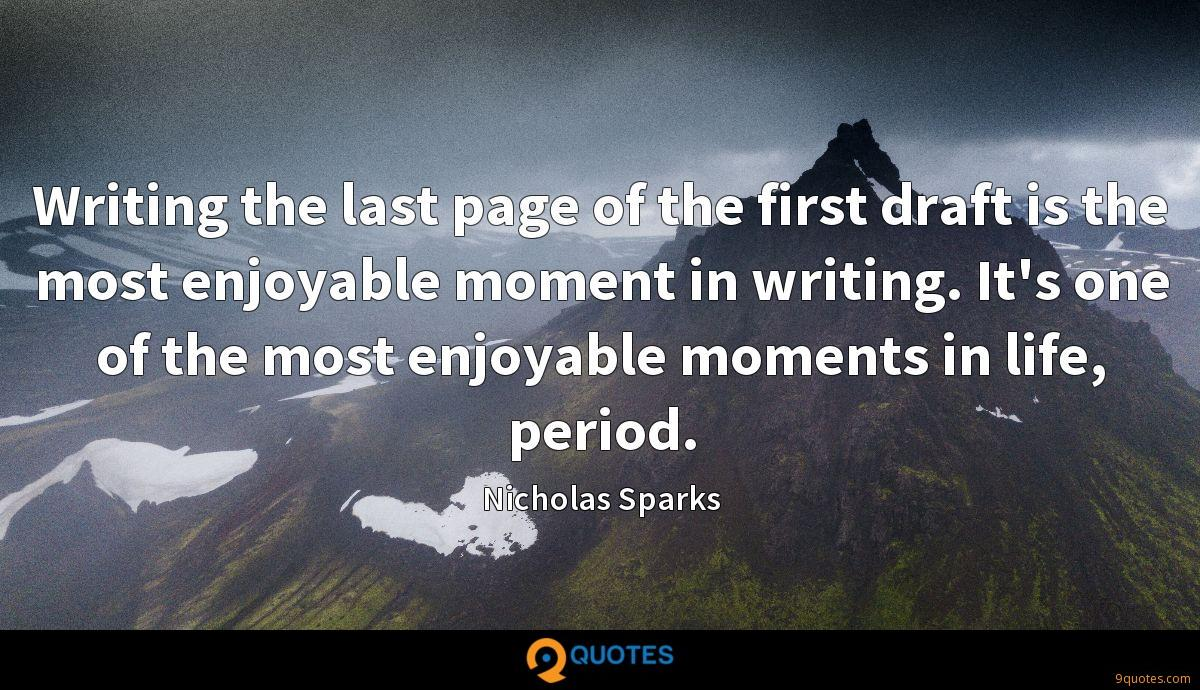 Writing the last page of the first draft is the most enjoyable moment in writing. It's one of the most enjoyable moments in life, period.