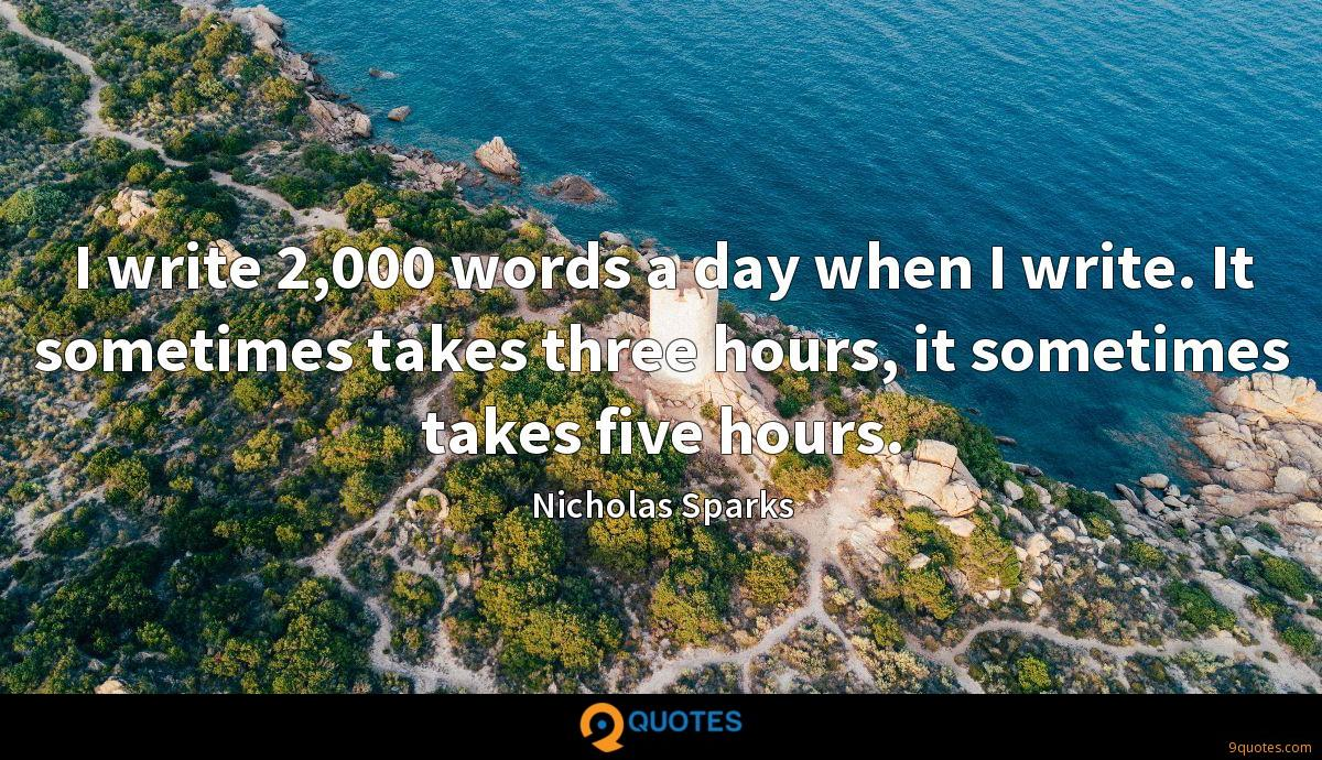 I write 2,000 words a day when I write. It sometimes takes three hours, it sometimes takes five hours.