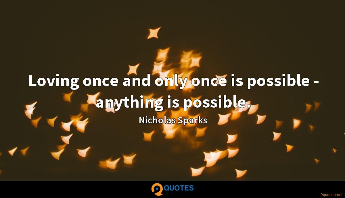 Loving once and only once is possible - anything is possible.