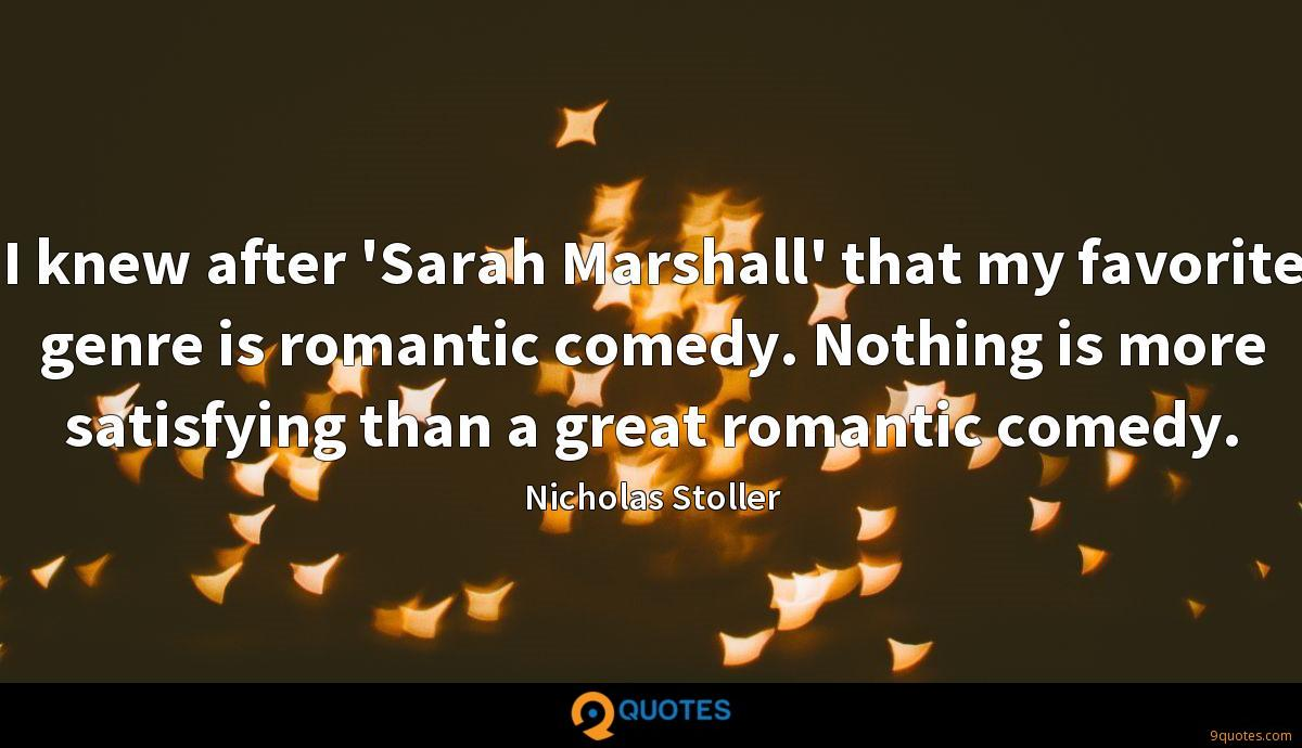 I knew after 'Sarah Marshall' that my favorite genre is romantic comedy. Nothing is more satisfying than a great romantic comedy.